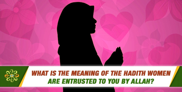 What is the meaning of the hadith women are entrusted to you by Allah?