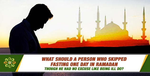 What should a person who skipped fasting one day in Ramadan though he had no excuse like being ill do?