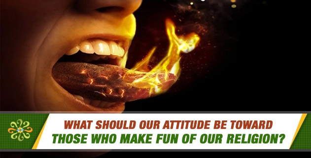 What should our attitude be toward those who make fun of our religion?