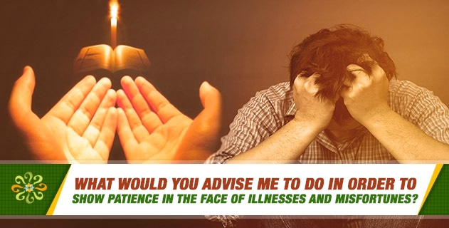 What would you advise me to do in order to show patience in the face of illnesses and misfortunes?