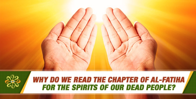 Why do we read the chapter of al-Fatiha for the spirits of our dead people?