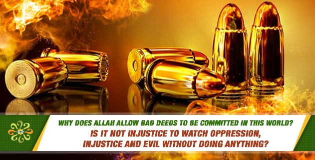 Why does Allah allow bad deeds to be committed in this world? Is it not injustice to watch oppression, injustice and evil without doing anything?