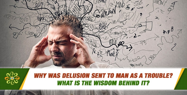 Why was delusion sent to man as a trouble? What is the wisdom behind it?