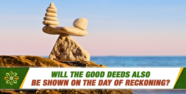 Will the good deeds also be shown on the day of reckoning?