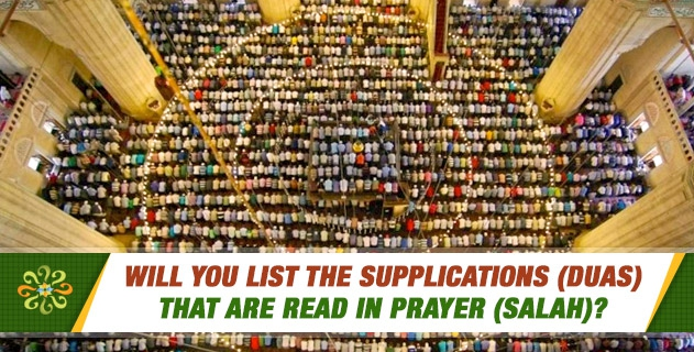 Will you list the supplications (duas) that are read in prayer (salah)?