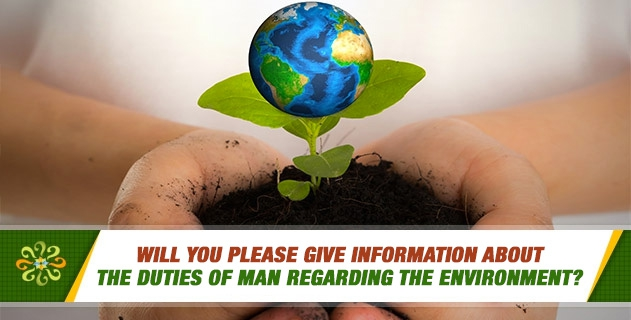 Will you please give information about the duties of man regarding the environment?