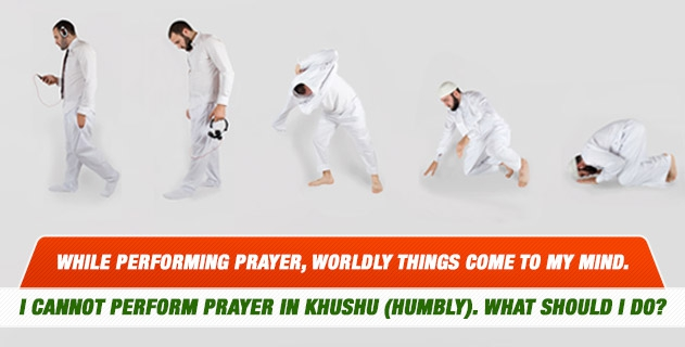 Worldly things come to my mind in prayer. I cannot be peaceful and perform prayer in khushu (humbly). What should I do?