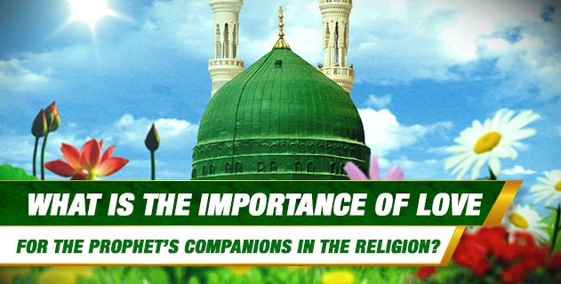What is the importance of love for the Prophet's Companions in the religion, as some groups are considered aberrant because of their enmity towards some Companions?