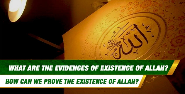 What are the Evidences of Existence of Allah? How can we prove the Existence of Allah?