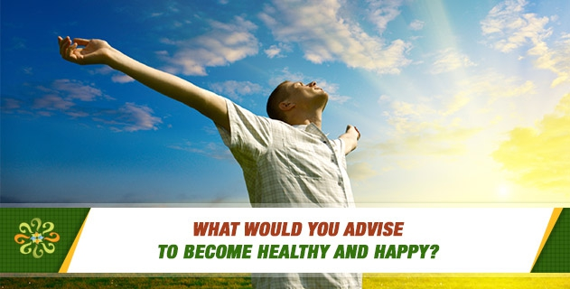 What would you advise to become healthy and happy?