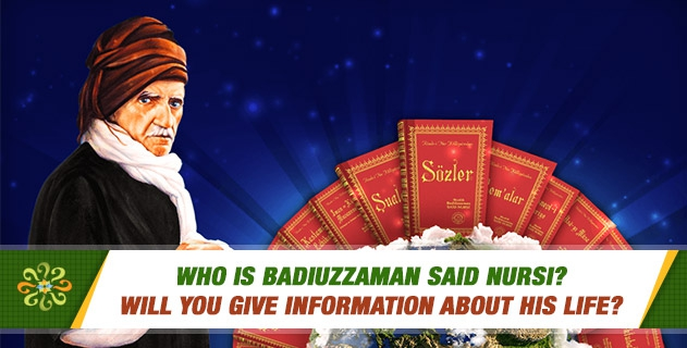 Who is Badiuzzaman Said Nursi? Will you give information about his life?