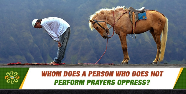 Whom does a person who does not perform prayers oppress?