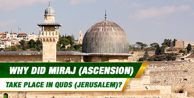 Why did Miraj (ascension) take place in Quds (Jerusalem)?