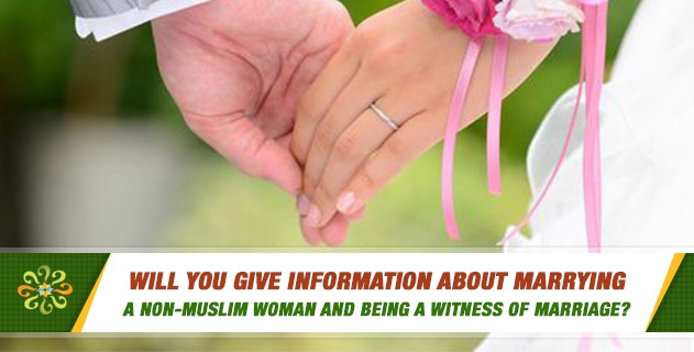 Will you give information about marrying a non-Muslim woman and being a witness of marriage?