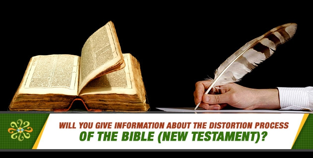 Will you give information about the distortion process of the Bible (New Testament)? Is there any evidence that the Bible (New Testament) was distorted? Will you give examples?