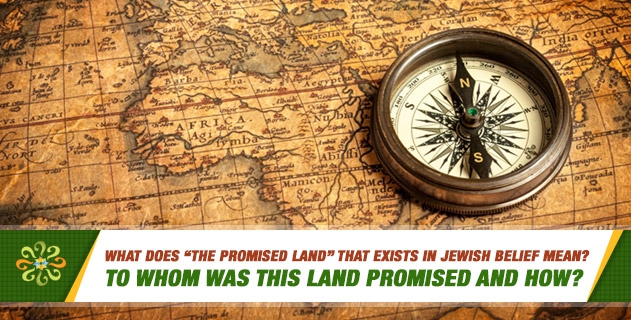 """What does """"The promised land"""" that exists in Jewish belief mean? To whom was this land promised and how?"""