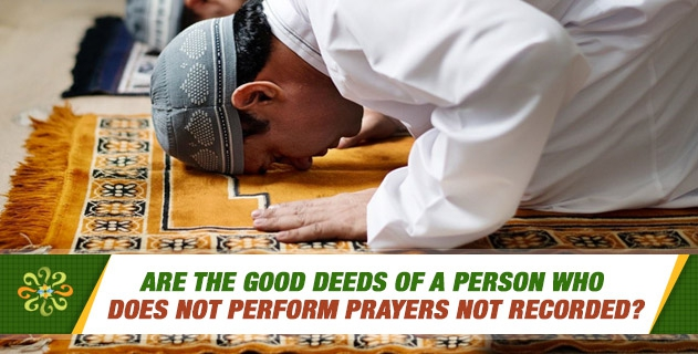 Are the good deeds of a person who does not perform prayers not recorded?