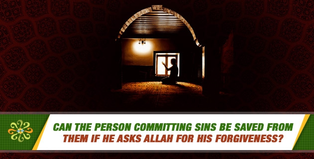 Can the person committing sins be saved from them if he asks Allah for His forgiveness?