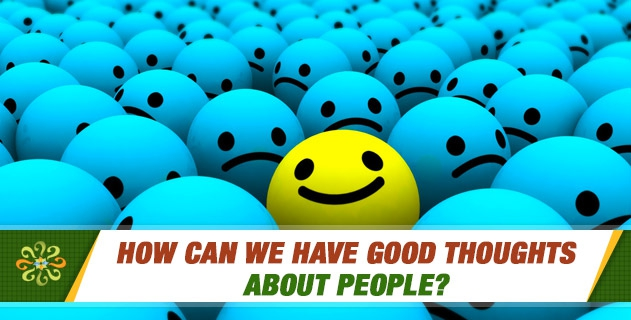 How can we have good thoughts about people?