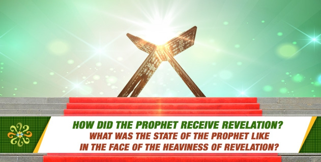 How did the Prophet receive revelation? What was the state of the Prophet like in the face of the heaviness of revelation?