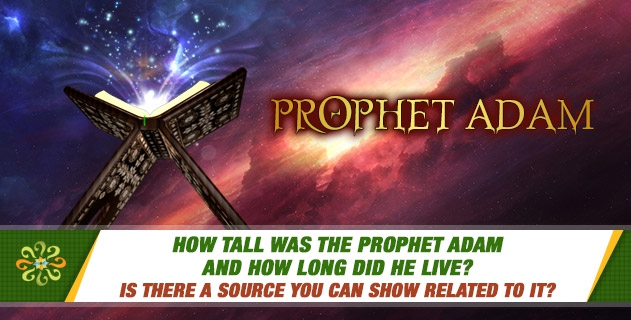 How tall was the Prophet Adam and how long did he live? Is there a source you can show related to it?