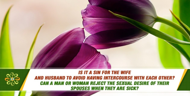 Is it a sin for the wife and husband to avoid having intercourse with each other? Can a man or woman reject the sexual desire of their spouses when they are sick?