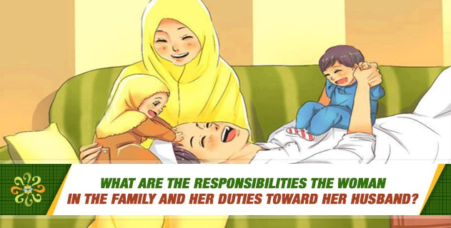 What are the responsibilities the woman in the family and her duties toward her husband?