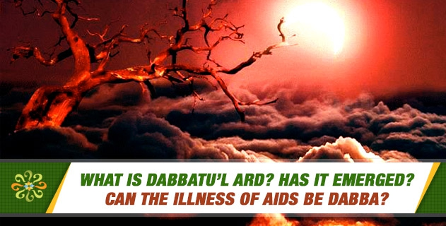 What is Dabbatu'l Ard? Has it emerged? Can the Illness of Aids be Dabba?