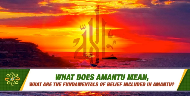What does Amantu mean, what are the fundamentals of belief included in Amantu?