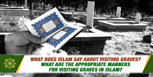 What does Islam say about Visiting Graves? What are the appropriate manners for Visiting Graves in Islam?
