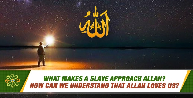What makes a slave approach Allah? How can we understand that Allah loves us?
