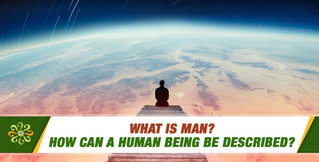 What is man? How can a human being be described?