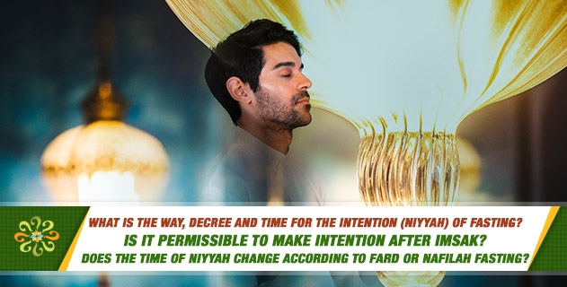 What is the way, decree and time for the intention (niyyah) of fasting? Is it permissible to make intention after imsak? Does the time of niyyah change according to fard or nafilah fasting?