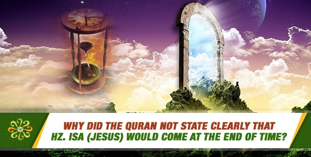 Why did the Quran not state clearly that Hz. Isa (Jesus) would come at the end of time?