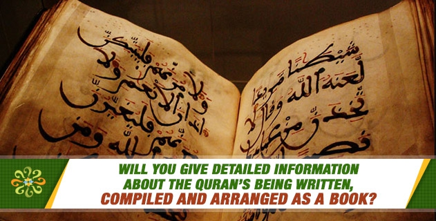Will you give detailed information about the Quran's being written, compiled and arranged as a book?