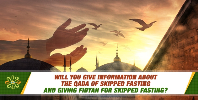 Will you give information about the qada of skipped fasting and giving fidyah for skipped fasting?